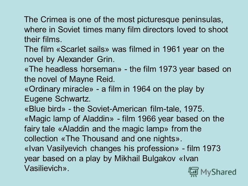 The Crimea is one of the most picturesque peninsulas, where in Soviet times many film directors loved to shoot their films. The film «Scarlet sails» was filmed in 1961 year on the novel by Alexander Grin. «The headless horseman» - the film 1973 year