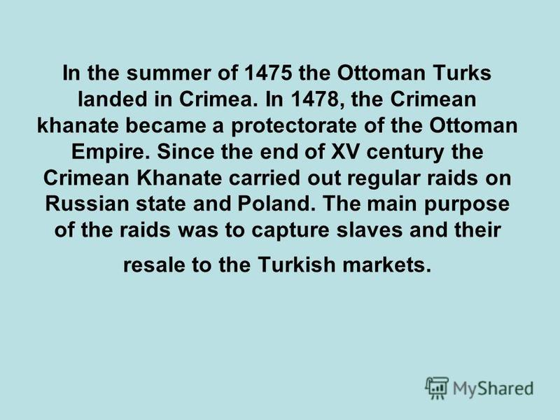In the summer of 1475 the Ottoman Turks landed in Crimea. In 1478, the Crimean khanate became a protectorate of the Ottoman Empire. Since the end of XV century the Crimean Khanate carried out regular raids on Russian state and Poland. The main purpos
