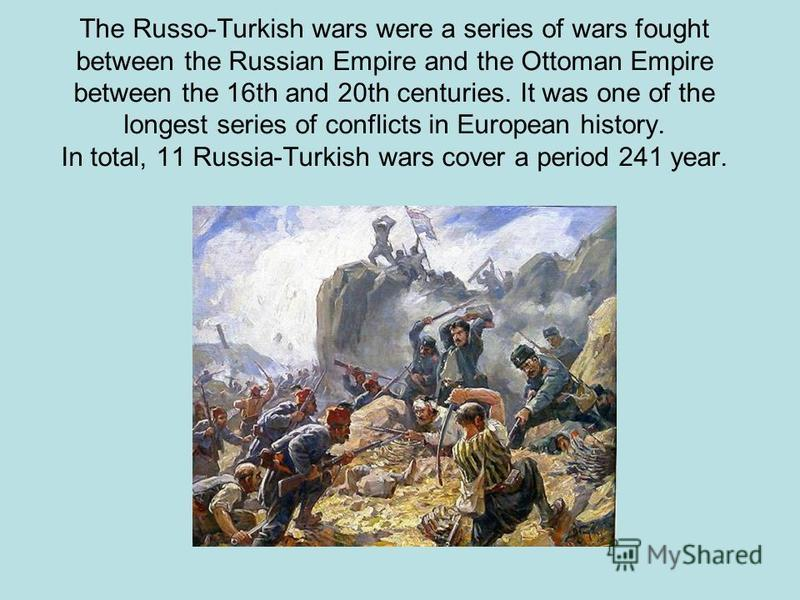 The Russo-Turkish wars were a series of wars fought between the Russian Empire and the Ottoman Empire between the 16th and 20th centuries. It was one of the longest series of conflicts in European history. In total, 11 Russia-Turkish wars cover a per