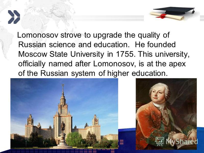 Add your company slogan LOGO www.themegallery.com Lomonosov strove to upgrade the quality of Russian science and education. He founded Moscow State University in 1755. This university, officially named after Lomonosov, is at the apex of the Russian s
