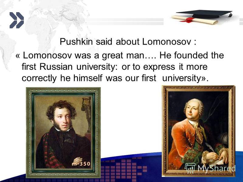 Add your company slogan LOGO www.themegallery.com Pushkin said about Lomonosov : « Lomonosov was a great man…. He founded the first Russian university: or to express it more correctly he himself was our first university».