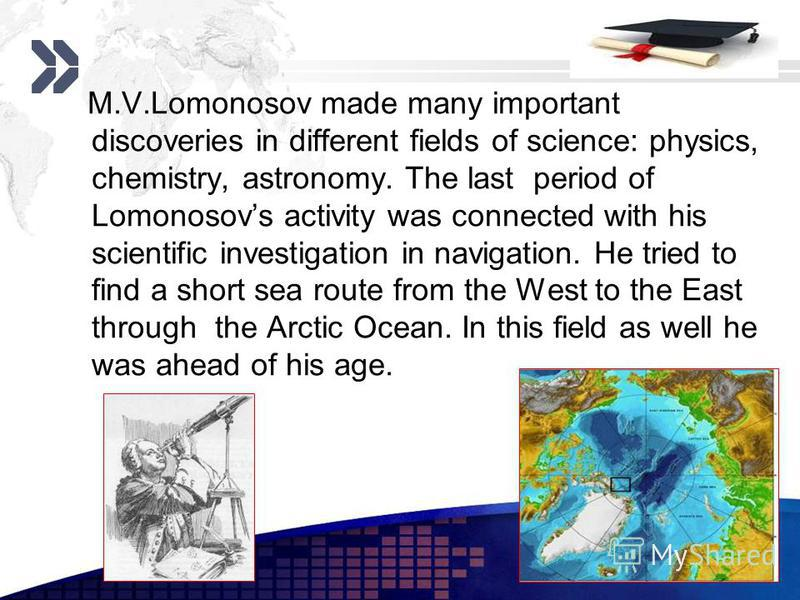 Add your company slogan LOGO www.themegallery.com M.V.Lomonosov made many important discoveries in different fields of science: physics, chemistry, astronomy. The last period of Lomonosovs activity was connected with his scientific investigation in n