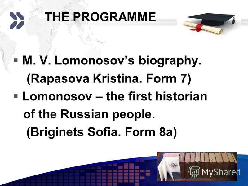 Add your company slogan LOGO www.themegallery.com THE PROGRAMME M. V. Lomonosovs biography. (Rapasova Kristina. Form 7) Lomonosov – the first historian of the Russian people. (Briginets Sofia. Form 8a)