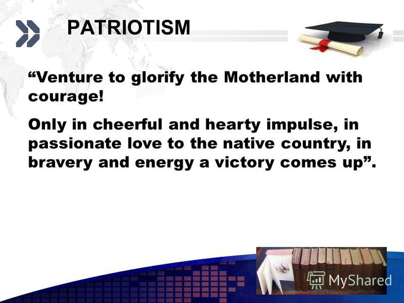 Add your company slogan LOGO www.themegallery.com PATRIOTISM Venture to glorify the Motherland with courage! Only in cheerful and hearty impulse, in passionate love to the native country, in bravery and energy a victory comes up.