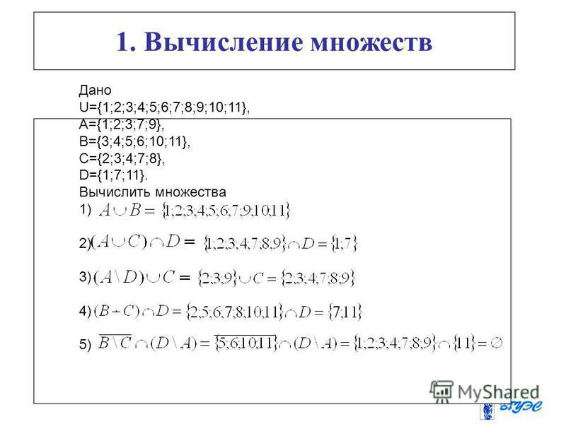 1. Вычисление множеств Дано U={1;2;3;4;5;6;7;8;9;10;11}, A={1;2;3;7;9}, B={3;4;5;6;10;11}, C={2;3;4;7;8}, D={1;7;11}. Вычислить множества 1) 2) 3) 4) 5)