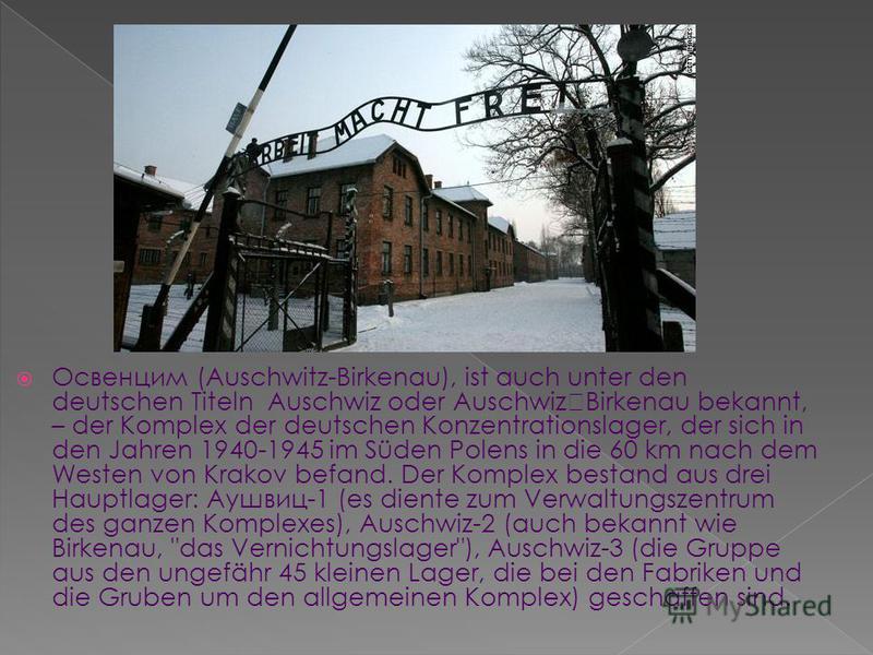 Освенцим (Auschwitz-Birkenau), ist auch unter den deutschen Titeln Auschwiz oder AuschwizBirkenau bekannt, – der Komplex der deutschen Konzentrationslager, der sich in den Jahren 1940-1945 im Süden Polens in die 60 km nach dem Westen von Krakov befan