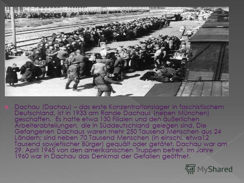 Dachau (Dachau) – das erste Konzentrationslager in faschistischem Deutschland, ist in 1933 am Rande Dachaus (neben München) geschaffen. Es hatte etwa 130 Filialen und den äußerlichen Arbeiterabteilungen, die in Süddeutschland gelegen sind. Die Gefang