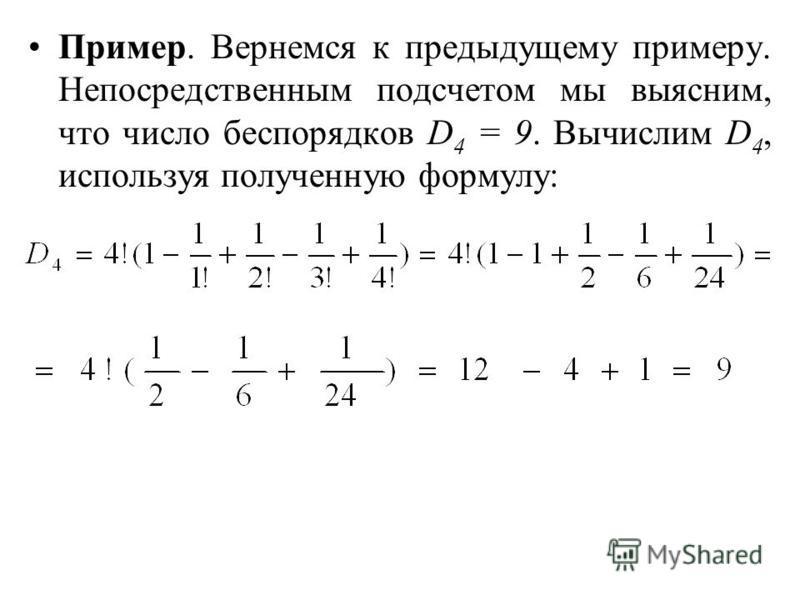 Пример. Вернемся к предыдущему примеру. Непосредственным подсчетом мы выясним, что число беспорядков D 4 = 9. Вычислим D 4, используя полученную формулу: