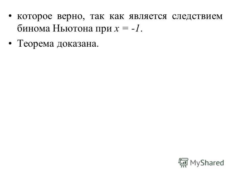 которое верно, так как является следствием бинома Ньютона при х = -1. Теорема доказана.