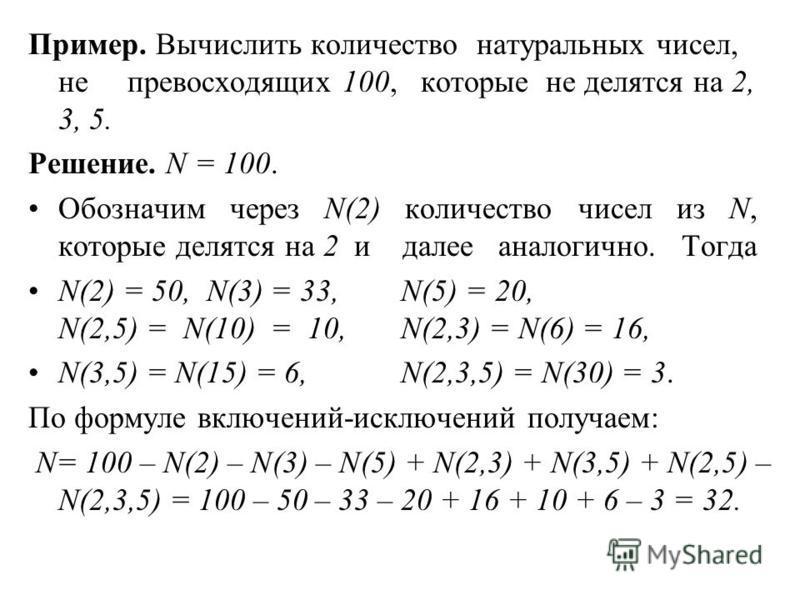 Пример. Вычислить количество натуральных чисел, не превосходящих 100, которые не делятся на 2, 3, 5. Решение. N = 100. Обозначим через N(2) количество чисел из N, которые делятся на 2 и далее аналогично. Тогда N(2) = 50, N(3) = 33, N(5) = 20, N(2,5)