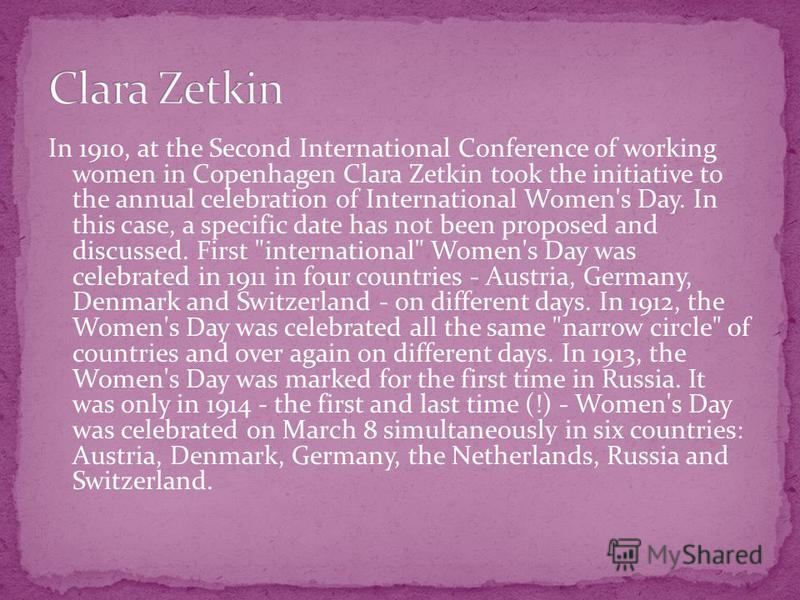 In 1910, at the Second International Conference of working women in Copenhagen Clara Zetkin took the initiative to the annual celebration of International Women's Day. In this case, a specific date has not been proposed and discussed. First