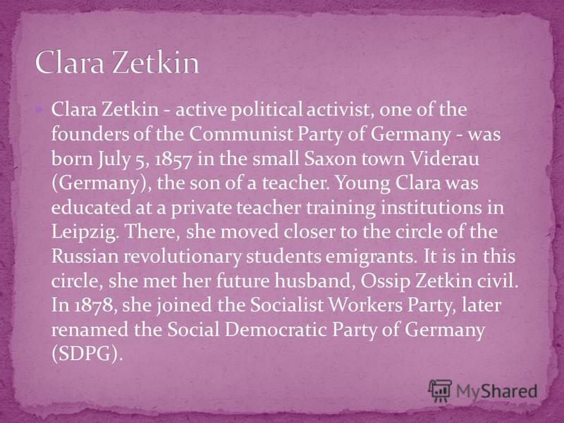 Clara Zetkin - active political activist, one of the founders of the Communist Party of Germany - was born July 5, 1857 in the small Saxon town Viderau (Germany), the son of a teacher. Young Clara was educated at a private teacher training institutio