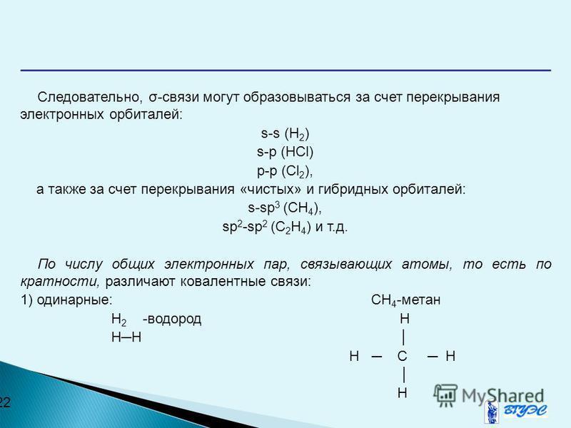 22 Следовательно, σ-связи могут образовываться за счет перекрывания электронных орбиталей: s-s (H 2 ) s-p (HCl) p-p (Cl 2 ), а также за счет перекрывания «чистых» и гибридных орбиталей: s-sp 3 (CH 4 ), sp 2 -sp 2 (C 2 H 4 ) и т.д. По числу общих элек