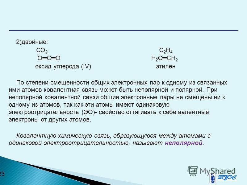 23 2)двойные: СО 2 C 2 H 4 ОСО H 2 CCH 2 оксид углерода (IV) этилен По степени смещенности общих электронных пар к одному из связанных ими атомов ковалентная связь может быть неполярной и полярной. При неполярной ковалентной связи общие электронные п