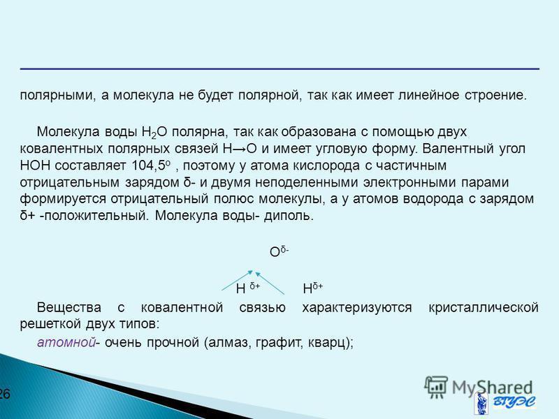 26 полярными, а молекула не будет полярной, так как имеет линейное строение. Молекула воды Н 2 О полярная, так как образована с помощью двух ковалентных полярных связей НО и имеет угловую форму. Валентный угол НОН составляет 104,5 о, поэтому у атома