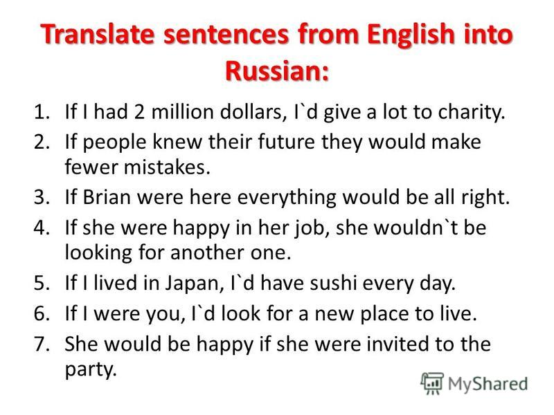 Translate sentences from English into Russian: 1. If I had 2 million dollars, I`d give a lot to charity. 2. If people knew their future they would make fewer mistakes. 3. If Brian were here everything would be all right. 4. If she were happy in her j
