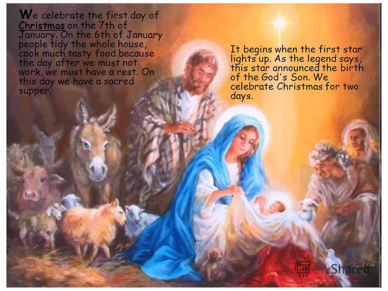 W e celebrate the first day of Christmas on the 7th of January. On the 6th of January people tidy the whole house, cook much tasty food because the day after we must not work, we must have a rest. On this day we have a sacred supper. It begins when t