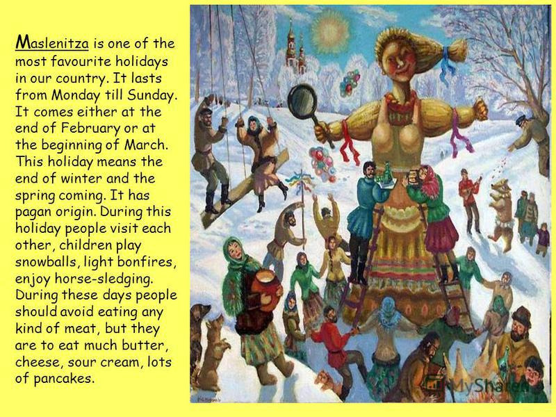 M aslenitza is one of the most favourite holidays in our country. It lasts from Monday till Sunday. It comes either at the end of February or at the beginning of March. This holiday means the end of winter and the spring coming. It has pagan origin.