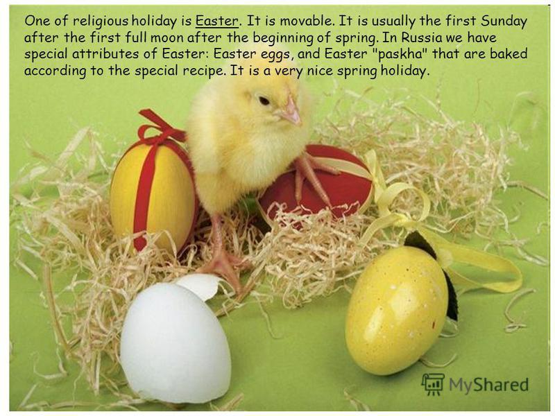 One of religious holiday is Easter. It is movable. It is usually the first Sunday after the first full moon after the beginning of spring. In Russia we have special attributes of Easter: Easter eggs, and Easter