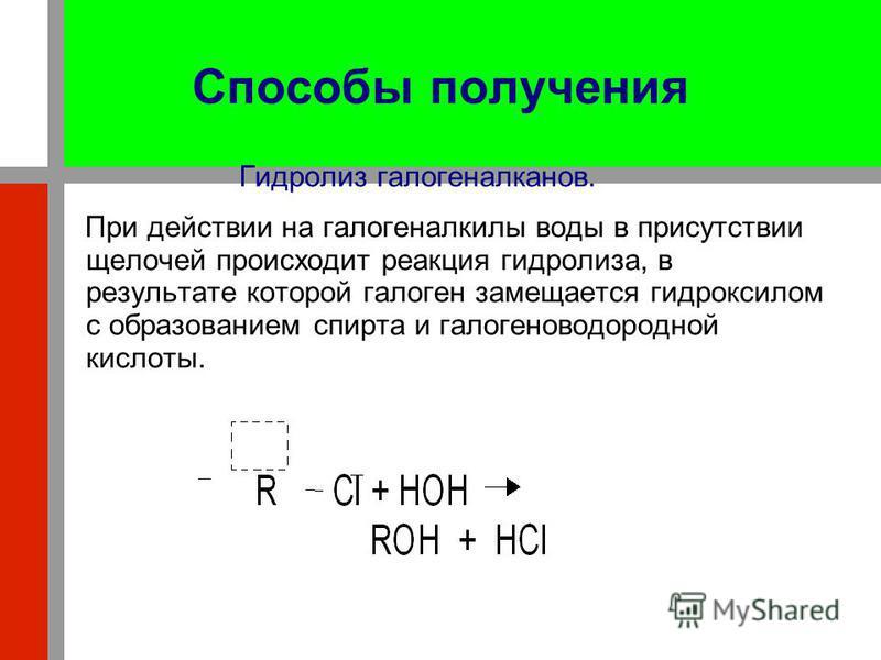 Способы получения Гидролиз галогеналканов. При действии на галогеналкилы воды в присутствии щелочей происходит реакция гидролиза, в результате которой галоген замещается гидроксилом с образованием спирта и галогеноводородной кислоты.