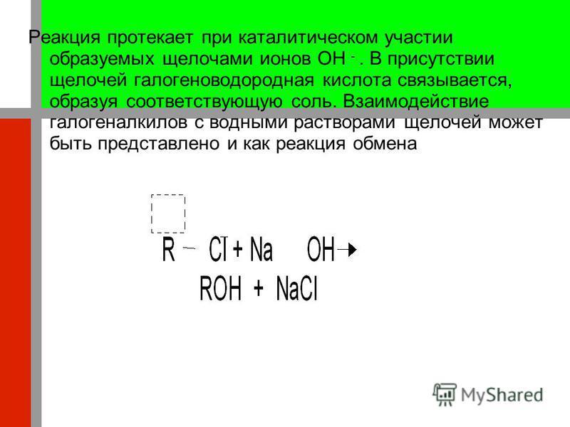 Реакция протекает при каталитическом участии образуемых щелочами ионов OH -. В присутствии щелочей галогеноводородная кислота связывается, образуя соответствующую соль. Взаимодействие галогеналкилов с водными растворами щелочей может быть представлен