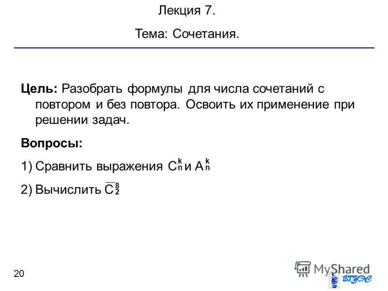 20 Лекция 7. Тема: Сочетания. Цель: Разобрать формулы для числа сочетаний с повтором и без повтора. Освоить их применение при решении задач. Вопросы: 1)Сравнить выражения С и А 2)Вычислить С k nn k 8 2