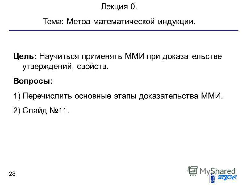 28 Лекция 0. Тема: Метод математической индукции. Цель: Научиться применять ММИ при доказательстве утверждений, свойств. Вопросы: 1)Перечислить основные этапы доказательства ММИ. 2)Слайд 11.