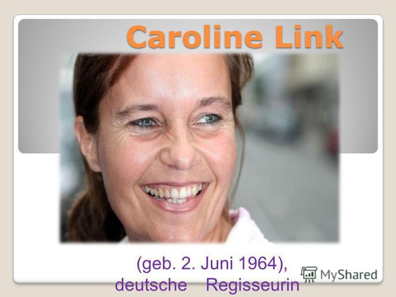 Caroline Link (geb. 2. Juni 1964), deutsche Regisseurin