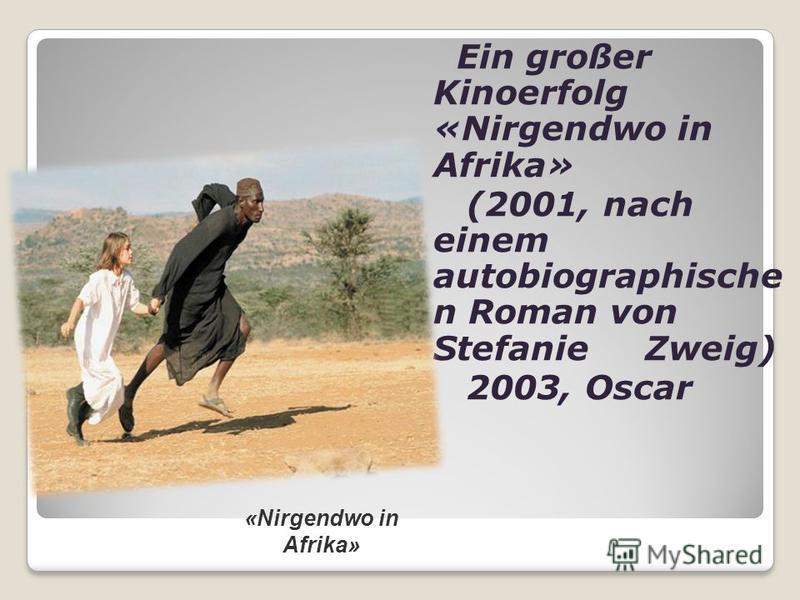 Ein großer Kinoerfolg «Nirgendwo in Afrika» (2001, nach einem autobiographische n Roman von Stefanie Zweig) 2003, Oscar «Nirgendwo in Afrika»