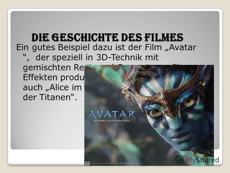 Die Geschichte des Filmes Die Geschichte des Filmes Ein gutes Beispiel dazu ist der Film Avatar, der speziell in 3D-Technik mit gemischten Real- und Computergrafik- Effekten produziert wurde. Dazu gehören auch Alice im Wunderland und Kampf der Titane