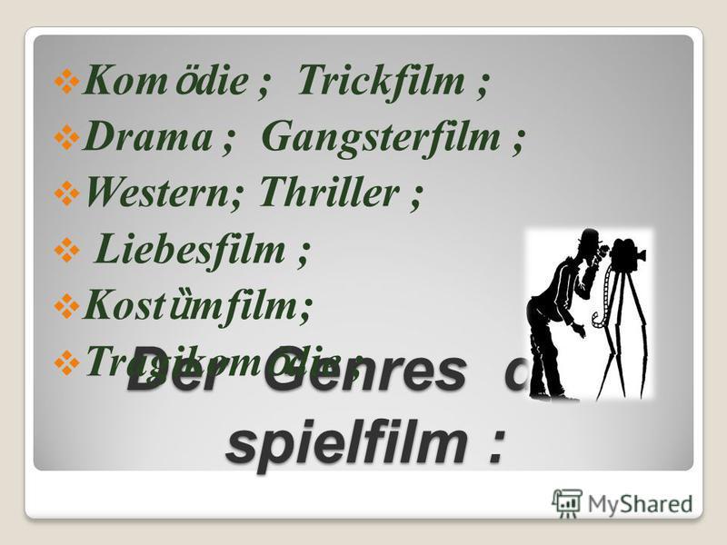 Der Genres des spielfilm : Kom ӧ die ; Trickfilm ; Drama ; Gangsterfilm ; Western; Thriller ; Liebesfilm ; Kost ȕ mfilm; Tragikom ӧ die ;