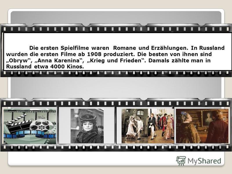 Die ersten Spielfilme waren Romane und Erzählungen. In Russland wurden die ersten Filme ab 1908 produziert. Die besten von ihnen sind Obryw, Anna Karenina, Krieg und Frieden. Damals zählte man in Russland etwa 4000 Kinos.