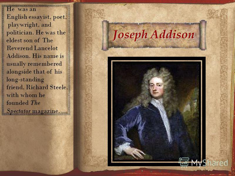 Joseph Addison He was an English essayist, poet, playwright, and politician. He was the eldest son of The Reverend Lancelot Addison. His name is usually remembered alongside that of his long-standing friend, Richard Steele, with whom he founded The S
