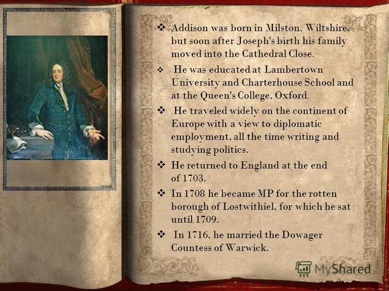 Addison was born in Milston, Wiltshire, but soon after Joseph's birth his family moved into the Cathedral Close. He was educated at Lambertown University and Charterhouse School and at the Queen's College, Oxford. He traveled widely on the continent