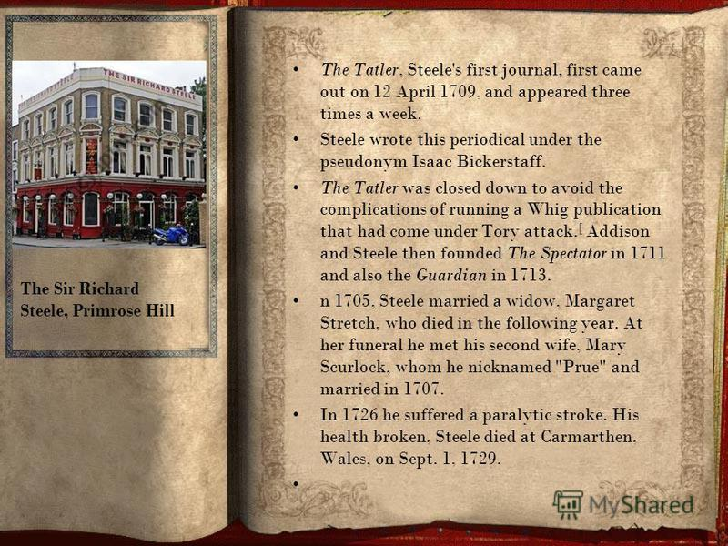 The Tatler, Steele's first journal, first came out on 12 April 1709, and appeared three times a week. Steele wrote this periodical under the pseudonym Isaac Bickerstaff. The Tatler was closed down to avoid the complications of running a Whig publicat