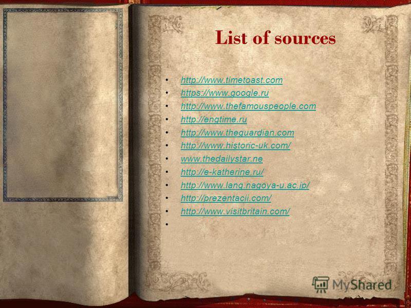 List of sources http://www.timetoast.com https://www.google.ru http://www.thefamouspeople.com http://engtime.ru http://www.theguardian.com http://www.historic-uk.com/ www.thedailystar.ne http://e-katherine.ru/ http://www.lang.nagoya-u.ac.jp/ http://p