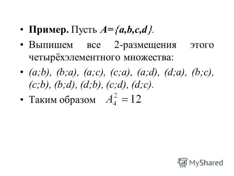 Пример. Пусть A= a,b,c,d. Выпишем все 2-размещения этого четырёхэлементного множества: (a;b), (b;a), (a;c), (c;a), (a;d), (d;a), (b;c), (c;b), (b;d), (d;b), (c;d), (d;c). Таким образом