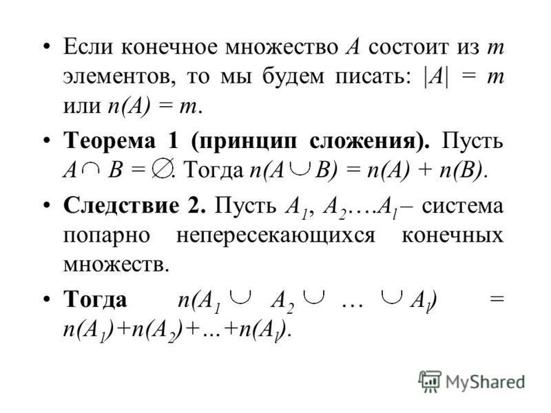 Если конечное множество A состоит из m элементов, то мы будем писать: |A| = m или n(A) = m. Теорема 1 (принцип сложения). Пусть A B =. Тогда n(A B) = n(A) + n(B). Следствие 2. Пусть A 1, A 2 ….A l – система попарно непересекающихся конечных множеств.