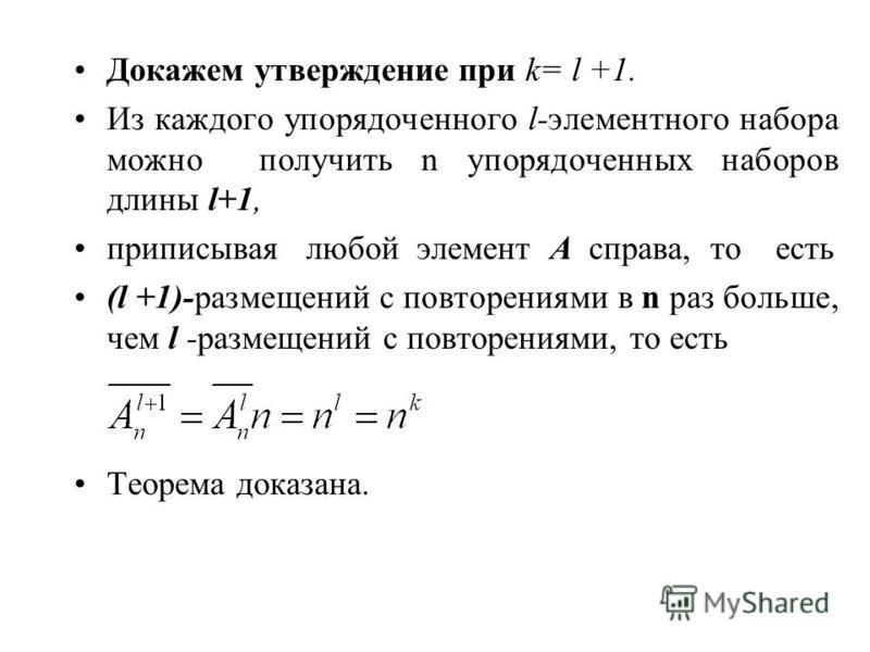 Докажем утверждение при k= l +1. Из каждого упорядоченного l-элементного набора можно получить n упорядоченных наборов длины l+1, приписывая любой элемент A справа, то есть (l +1)-размещений с повторениями в n раз больше, чем l -размещений с повторен