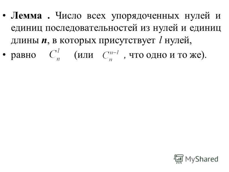 Лемма. Число всех упорядоченных нулей и единиц последовательностей из нулей и единиц длины n, в которых присутствует l нулей, равно (или, что одно и то же).
