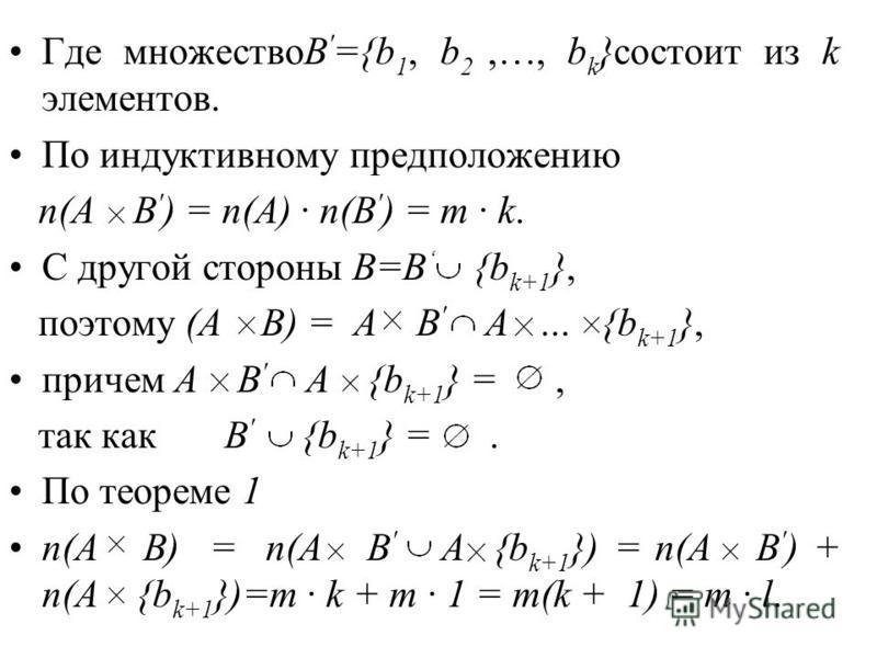 Где множествоB ' ={b 1, b 2,…, b k }состоит из k элементов. По индуктивному предположению n(A B ' ) = n(A) · n(B ' ) = m · k. С другой стороны B=B {b k+1 }, поэтому (A B) = A B ' A … {b k+1 }, причем A B ' A {b k+1 } =, так как B ' {b k+1 } =. По тео