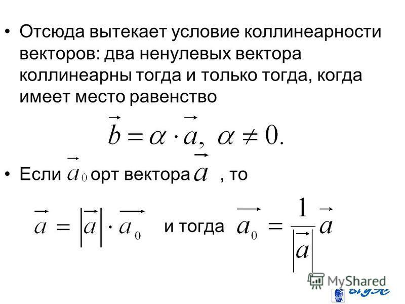 Отсюда вытекает условие коллинеарности векторов: два ненулевых вектора коллинеарны тогда и только тогда, когда имеет место равенство Если орт вектора, то и тогда
