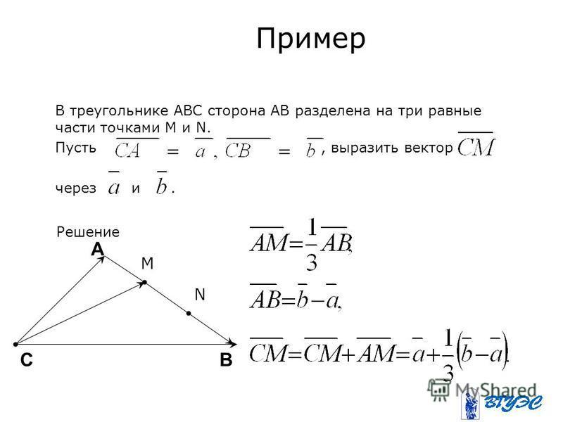 Пример В треугольнике ABC сторона AB разделена на три равные части точками M и N. Пусть, выразить вектор через и. Решение M N А ВС