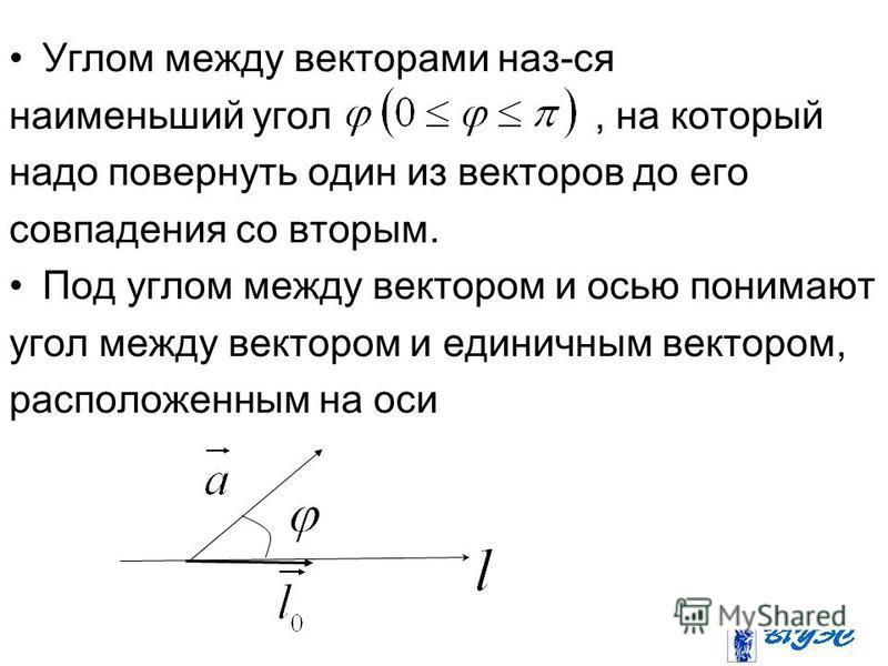 Углом между векторами наз-ся наименьший угол, на который надо повернуть один из векторов до его совпадения со вторым. Под углом между вектором и осью понимают угол между вектором и единичным вектором, расположенным на оси