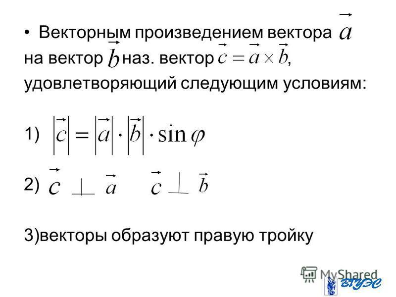 Векторным произведением вектора на вектор наз. вектор, удовлетворяющий следующим условиям: 1) 2) 3)векторы образуют правую тройку