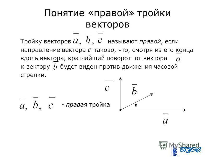 Понятие «правой» тройки векторов Тройку векторов называют правой, если направление вектора таково, что, смотря из его конца вдоль вектора, кратчайший поворот от вектора к вектору будет виден против движения часовой стрелки. правая тройка - правая тро