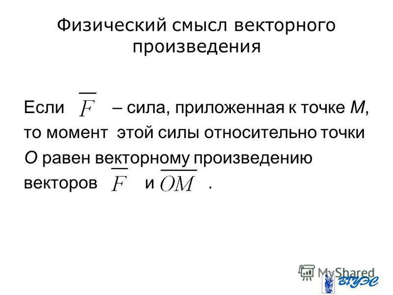 Если – сила, приложенная к точке М, то момент этой силы относительно точки О равен векторному произведению векторов и.