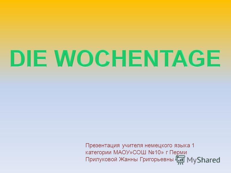 Презентация учителя немецкого языка 1 категории МАОУ»СОШ 10» г Перми Прилуковой Жанны Григорьевны