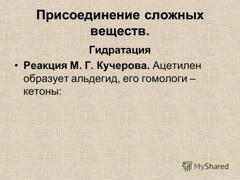 Присоединение сложных веществ. Гидратация Реакция М. Г. Кучерова. Ацетилен образует альдегид, его гомологи – кетоны: