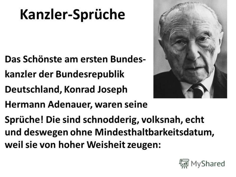 Kanzler-Sprüche Das Schönste am ersten Bundes- kanzler der Bundesrepublik Deutschland, Konrad Joseph Hermann Adenauer, waren seine Sprüche! Die sind schnodderig, volksnah, echt und deswegen ohne Mindesthaltbarkeitsdatum, weil sie von hoher Weisheit z